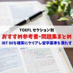 TOEFLおすすめ参考書・問題集セクション別まとめ:留学基準スコアを満たすiBT80点突破法を解説します